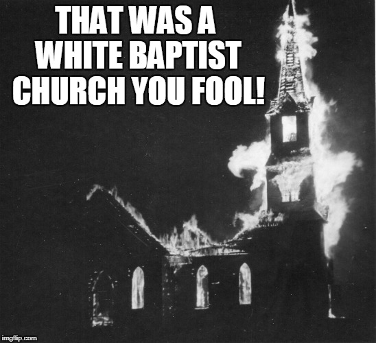 THAT WAS A WHITE BAPTIST CHURCH YOU FOOL! | made w/ Imgflip meme maker