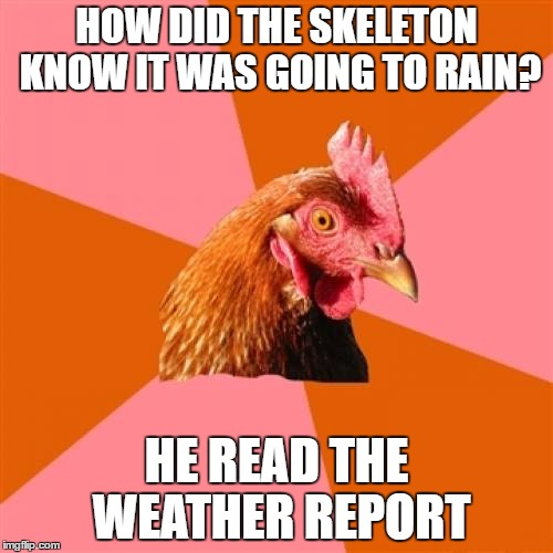Spooky pun for Halloween | HOW DID THE SKELETON KNOW IT WAS GOING TO RAIN? HE READ THE WEATHER REPORT | image tagged in memes,anti joke chicken | made w/ Imgflip meme maker