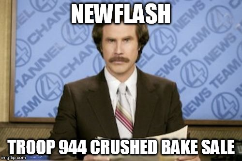Ron Burgundy Meme | NEWFLASH TROOP 944 CRUSHED BAKE SALE | image tagged in memes,ron burgundy | made w/ Imgflip meme maker