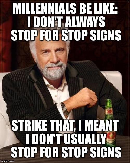 The Most Interesting Man In The World Meme | MILLENNIALS BE LIKE: I DON'T ALWAYS STOP FOR STOP SIGNS STRIKE THAT, I MEANT I DON'T USUALLY STOP FOR STOP SIGNS | image tagged in memes,the most interesting man in the world | made w/ Imgflip meme maker