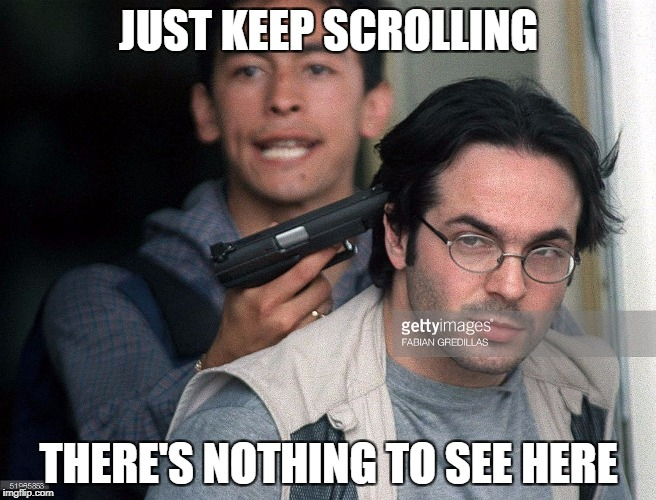 Forget you ever saw this | JUST KEEP SCROLLING THERE'S NOTHING TO SEE HERE | image tagged in memes,hostage,dank memes,funny,guns,bad puns | made w/ Imgflip meme maker