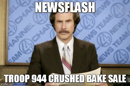 Ron Burgundy Meme | NEWSFLASH TROOP 944 CRUSHED BAKE SALE | image tagged in memes,ron burgundy | made w/ Imgflip meme maker
