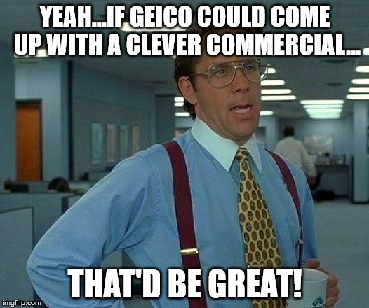 If you're on imgflip, you make memes and gifs! It's what you do. If you're Geico, you make crap commercials! It's what you do! | YEAH...IF GEICO COULD COME UP WITH A CLEVER COMMERCIAL... THAT'D BE GREAT! | image tagged in memes,that would be great,geico,commercials,suck | made w/ Imgflip meme maker