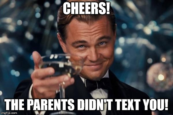 Leonardo Dicaprio Cheers Meme | CHEERS! THE PARENTS DIDN'T TEXT YOU! | image tagged in memes,leonardo dicaprio cheers | made w/ Imgflip meme maker