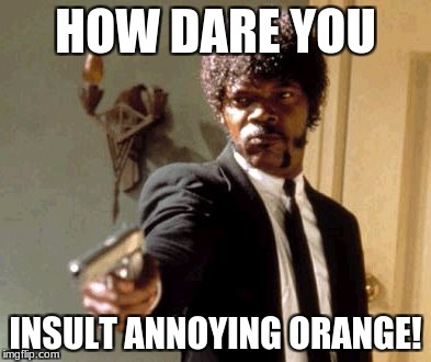 Say That Again I Dare You Meme | HOW DARE YOU INSULT ANNOYING ORANGE! | image tagged in memes,say that again i dare you | made w/ Imgflip meme maker