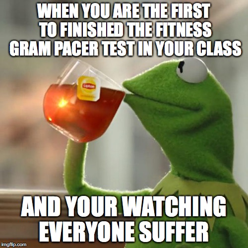 But Thats None Of My Business Meme | WHEN YOU ARE THE FIRST TO FINISHED THE FITNESS GRAM PACER TEST IN YOUR CLASS AND YOUR WATCHING EVERYONE SUFFER | image tagged in memes,but thats none of my business,kermit the frog | made w/ Imgflip meme maker