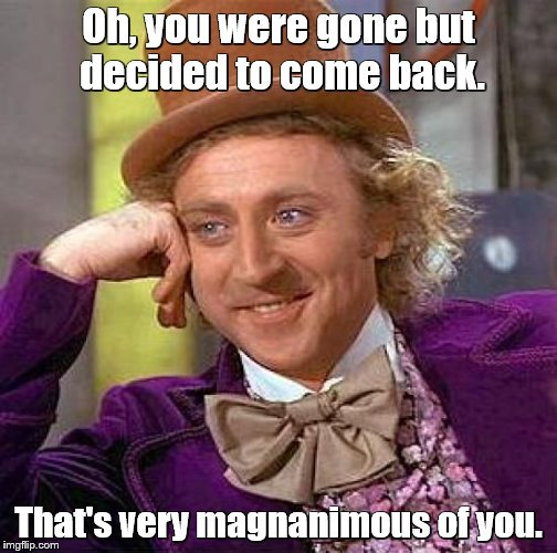 Creepy Condescending Wonka Meme | Oh, you were gone but decided to come back. That's very magnanimous of you. | image tagged in memes,creepy condescending wonka | made w/ Imgflip meme maker