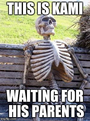 Waiting Skeleton Meme | THIS IS KAMI WAITING FOR HIS PARENTS | image tagged in memes,waiting skeleton | made w/ Imgflip meme maker