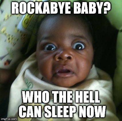 Nightmares | ROCKABYE BABY? WHO THE HELL CAN SLEEP NOW | image tagged in bedtime story,scary stories | made w/ Imgflip meme maker