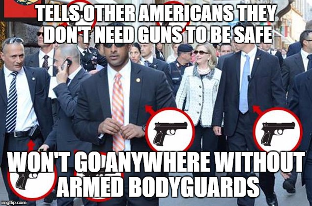 Hillary Clinton | TELLS OTHER AMERICANS THEY DON'T NEED GUNS TO BE SAFE WON'T GO ANYWHERE WITHOUT ARMED BODYGUARDS | image tagged in hillary gun hypocrite,hillary clinton fail,shillary,crooked hillary,lying hillary clinton | made w/ Imgflip meme maker