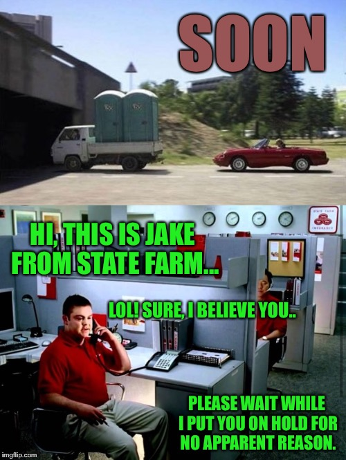 He Put Them On Hold To Tell Everyone Else In The Office |  SOON; HI, THIS IS JAKE FROM STATE FARM... LOL! SURE, I BELIEVE YOU.. PLEASE WAIT WHILE I PUT YOU ON HOLD FOR NO APPARENT REASON. | image tagged in jake from state farm,car meme,funny,outhouse,accident | made w/ Imgflip meme maker