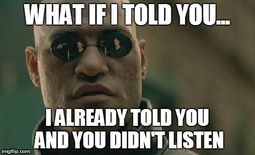 I told you | WHAT IF I TOLD YOU... I ALREADY TOLD YOU AND YOU DIDN'T LISTEN | image tagged in memes,matrix morpheus | made w/ Imgflip meme maker