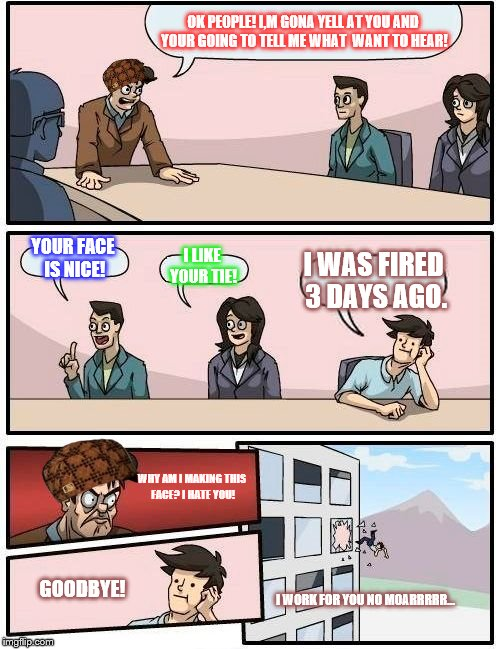 Boardroom Meeting Suggestion Meme | OK PEOPLE! I,M GONA YELL AT YOU AND YOUR GOING TO TELL ME WHAT  WANT TO HEAR! YOUR FACE IS NICE! I LIKE YOUR TIE! I WAS FIRED 3 DAYS AGO. WH | image tagged in memes,boardroom meeting suggestion,scumbag | made w/ Imgflip meme maker