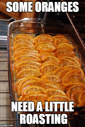 SOME ORANGES NEED A LITTLE ROASTING | made w/ Imgflip meme maker