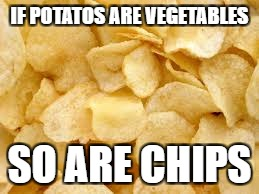 IF POTATOS ARE VEGETABLES SO ARE CHIPS | made w/ Imgflip meme maker