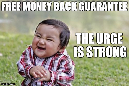 Evil Toddler Meme | FREE MONEY BACK GUARANTEE THE URGE IS STRONG | image tagged in memes,evil toddler | made w/ Imgflip meme maker