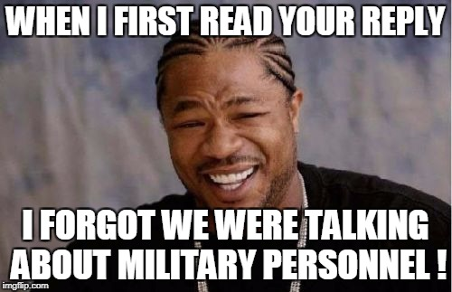 Yo Dawg Heard You Meme | WHEN I FIRST READ YOUR REPLY I FORGOT WE WERE TALKING ABOUT MILITARY PERSONNEL ! | image tagged in memes,yo dawg heard you | made w/ Imgflip meme maker