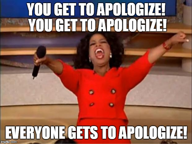 Oprah You Get A Meme | YOU GET TO APOLOGIZE! YOU GET TO APOLOGIZE! EVERYONE GETS TO APOLOGIZE! | image tagged in memes,oprah you get a | made w/ Imgflip meme maker