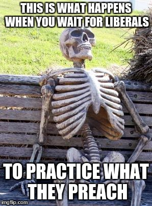 Waiting Skeleton |  THIS IS WHAT HAPPENS WHEN YOU WAIT FOR LIBERALS; TO PRACTICE WHAT THEY PREACH | image tagged in memes,waiting skeleton | made w/ Imgflip meme maker