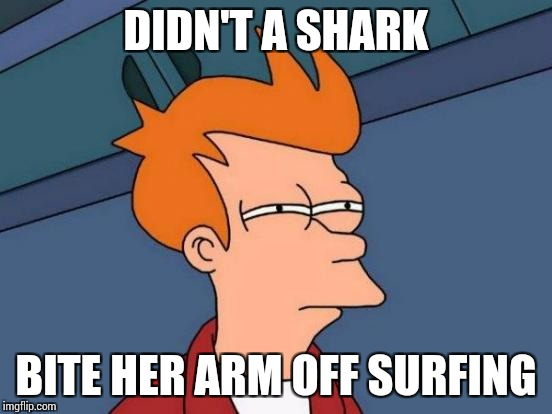 Futurama Fry Meme | DIDN'T A SHARK BITE HER ARM OFF SURFING | image tagged in memes,futurama fry | made w/ Imgflip meme maker
