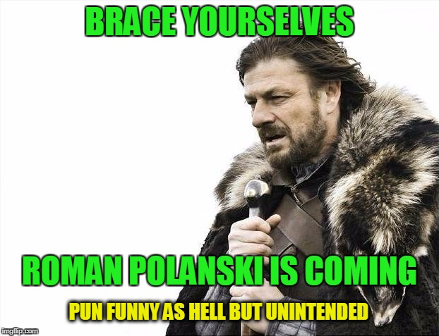 Brace Yourselves X is Coming Meme | BRACE YOURSELVES ROMAN POLANSKI IS COMING PUN FUNNY AS HELL BUT UNINTENDED | image tagged in memes,brace yourselves x is coming | made w/ Imgflip meme maker