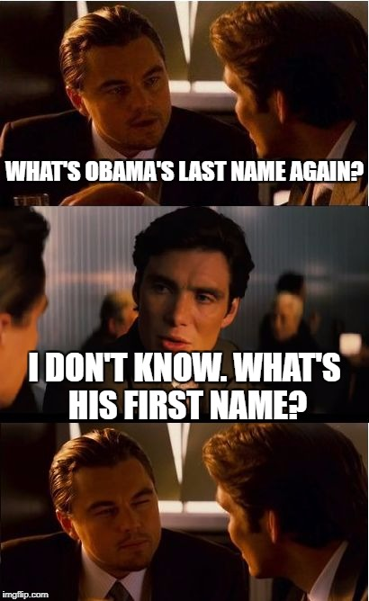 I guess you can call that progress | WHAT'S OBAMA'S LAST NAME AGAIN? I DON'T KNOW. WHAT'S HIS FIRST NAME? | image tagged in memes,inception,dank memes,funny,barack obama,bad puns | made w/ Imgflip meme maker