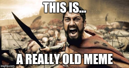 Sparta Leonidas Meme | THIS IS... A REALLY OLD MEME | image tagged in memes,sparta leonidas | made w/ Imgflip meme maker