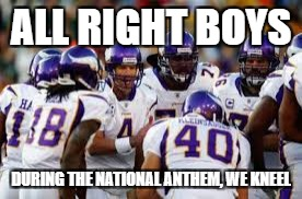 ALL RIGHT BOYS DURING THE NATIONAL ANTHEM, WE KNEEL | made w/ Imgflip meme maker