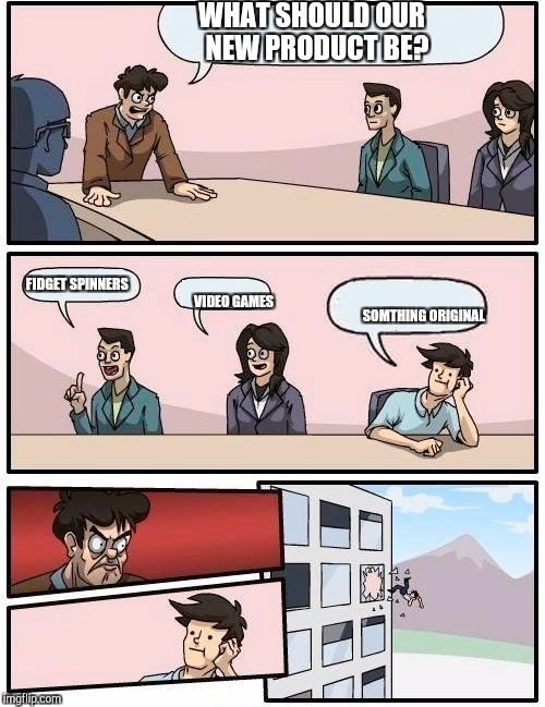 Boardroom Meeting Suggestion Meme | WHAT SHOULD OUR  NEW PRODUCT BE? FIDGET SPINNERS VIDEO GAMES SOMTHING ORIGINAL | image tagged in memes,boardroom meeting suggestion | made w/ Imgflip meme maker