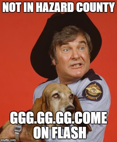duke boys | NOT IN HAZARD COUNTY GGG.GG.GG.COME ON FLASH | image tagged in duke boys | made w/ Imgflip meme maker