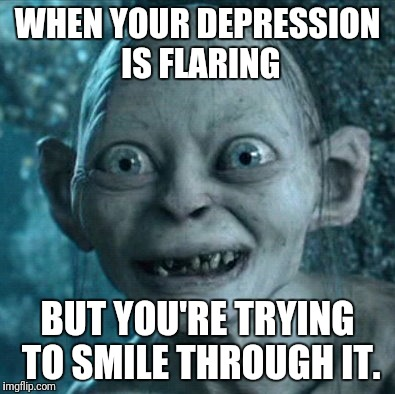 Gollum Meme | WHEN YOUR DEPRESSION IS FLARING BUT YOU'RE TRYING TO SMILE THROUGH IT. | image tagged in memes,gollum | made w/ Imgflip meme maker