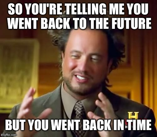 Ancient Aliens Meme | SO YOU'RE TELLING ME YOU WENT BACK TO THE FUTURE BUT YOU WENT BACK IN TIME | image tagged in memes,ancient aliens | made w/ Imgflip meme maker