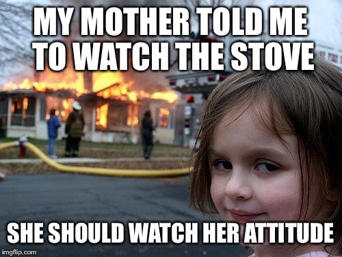 Disaster Girl Meme | MY MOTHER TOLD ME TO WATCH THE STOVE SHE SHOULD WATCH HER ATTITUDE | image tagged in memes,disaster girl | made w/ Imgflip meme maker