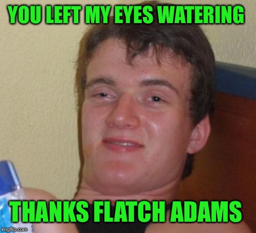 10 Guy Meme | YOU LEFT MY EYES WATERING THANKS FLATCH ADAMS | image tagged in memes,10 guy | made w/ Imgflip meme maker