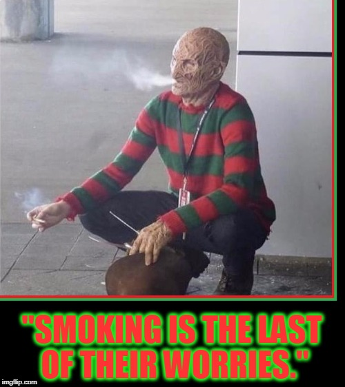 "Freddy Krueger Daydreaming  | ""SMOKING IS THE LAST OF THEIR WORRIES."" 