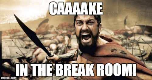 Sparta Leonidas Meme | CAAAAKE IN THE BREAK ROOM! | image tagged in memes,sparta leonidas | made w/ Imgflip meme maker