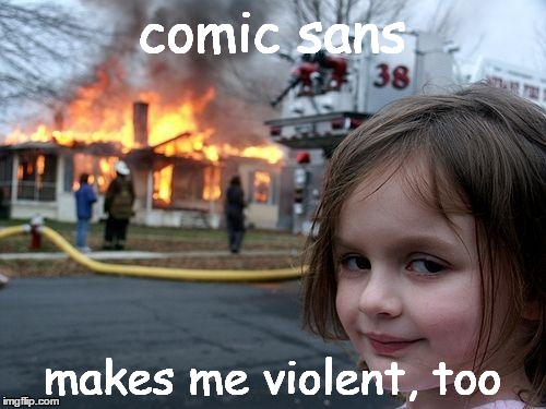 Disaster Girl Meme | comic sans makes me violent, too | image tagged in memes,disaster girl | made w/ Imgflip meme maker