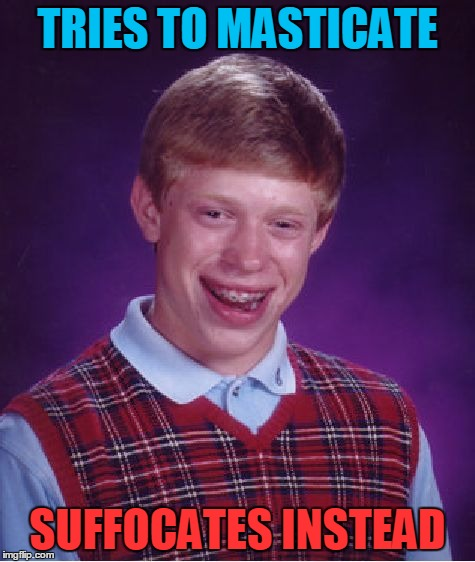 Bad Luck Brian Meme | TRIES TO MASTICATE SUFFOCATES INSTEAD | image tagged in memes,bad luck brian | made w/ Imgflip meme maker