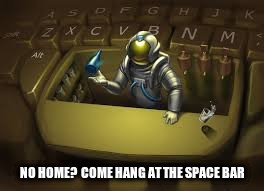 NO HOME?  COME HANG AT THE SPACE BAR | made w/ Imgflip meme maker