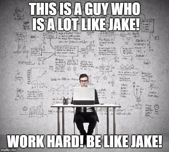 THIS IS A GUY WHO IS A LOT LIKE JAKE! WORK HARD! BE LIKE JAKE! | image tagged in work hard | made w/ Imgflip meme maker