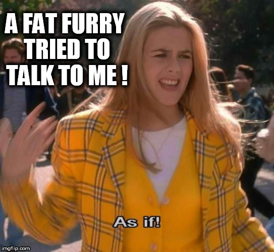 A FAT FURRY TRIED TO TALK TO ME ! | image tagged in ugh as if,furry,fursuit,yuck,girls be like,fat gamer | made w/ Imgflip meme maker