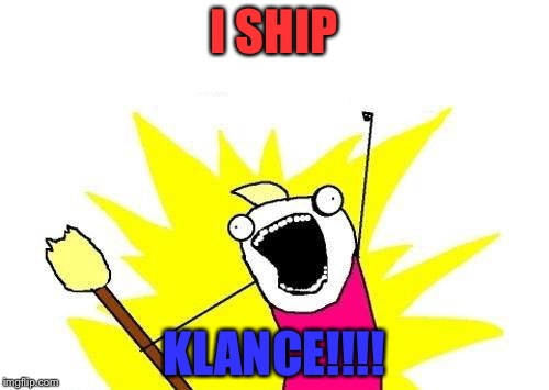 X All The Y Meme | I SHIP KLANCE!!!! | image tagged in memes,x all the y | made w/ Imgflip meme maker