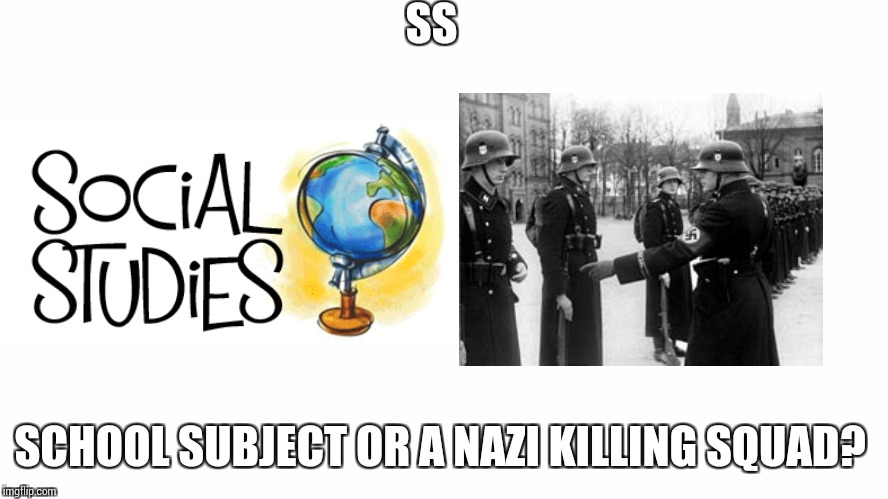 SS | SS SCHOOL SUBJECT OR A NAZI KILLING SQUAD? | image tagged in nazi,social studies | made w/ Imgflip meme maker
