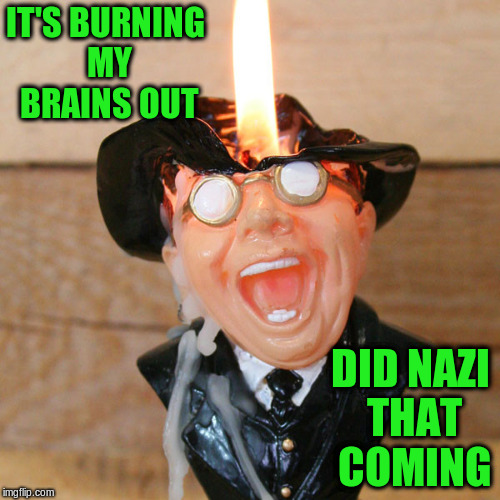 IT'S BURNING MY BRAINS OUT DID NAZI THAT COMING | made w/ Imgflip meme maker