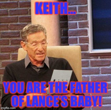 Maury Lie Detector Meme | KEITH... YOU ARE THE FATHER OF LANCE'S BABY! | image tagged in memes,maury lie detector | made w/ Imgflip meme maker