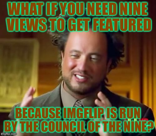 Ancient Aliens Meme | WHAT IF YOU NEED NINE VIEWS TO GET FEATURED BECAUSE IMGFLIP IS RUN BY THE COUNCIL OF THE NINE? | image tagged in memes,ancient aliens | made w/ Imgflip meme maker