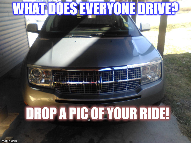 What  you drive? | WHAT DOES EVERYONE DRIVE? DROP A PIC OF YOUR RIDE! | image tagged in rides,car,lincoln,matthew mcconaughey | made w/ Imgflip meme maker