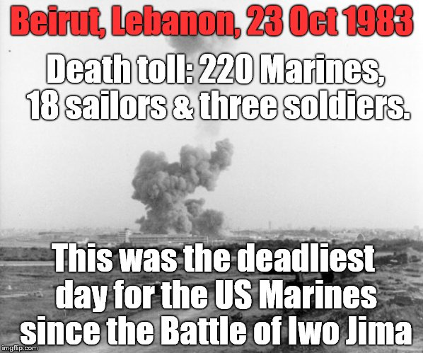 Anniversary of the attack on the  barracks for the 1st Battalion 8th Marines (Battalion Landing Team - BLT 1/8). | Beirut, Lebanon, 23 Oct 1983 This was the deadliest day for the US Marines since the Battle of Iwo Jima Death toll: 220 Marines, 18 sailors  | image tagged in usmc,beirut bombing,beirut barracks,peacekeeping,peace keepers killed,allahu akbar | made w/ Imgflip meme maker