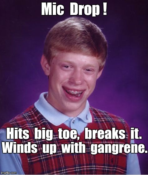 Bad Luck Brian Mic drop ... | Mic  Drop ! Hits  big  toe,  breaks  it. Winds  up  with  gangrene. | image tagged in memes,bad luck brian,mic drop | made w/ Imgflip meme maker