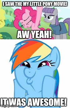 BEST MOVIE EVER! | I SAW THE MY LITTLE PONY MOVIE! AW YEAH! IT WAS AWESOME! | image tagged in memes,my little pony,movies | made w/ Imgflip meme maker